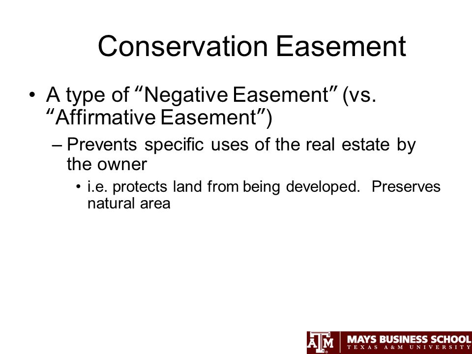 Conservation Easement A type of Negative Easement (vs.Affirmative Easement) –Prevents specific uses of the real estate by the owner i.e.