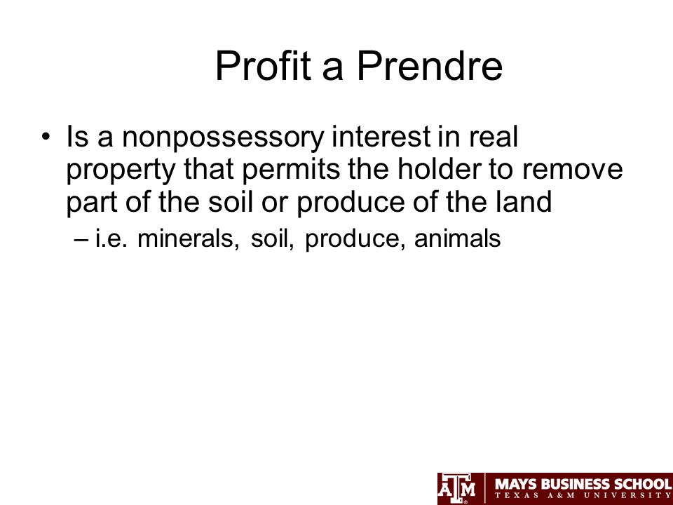 Profit a Prendre Is a nonpossessory interest in real property that permits the holder to remove part of the soil or produce of the land –i.e.