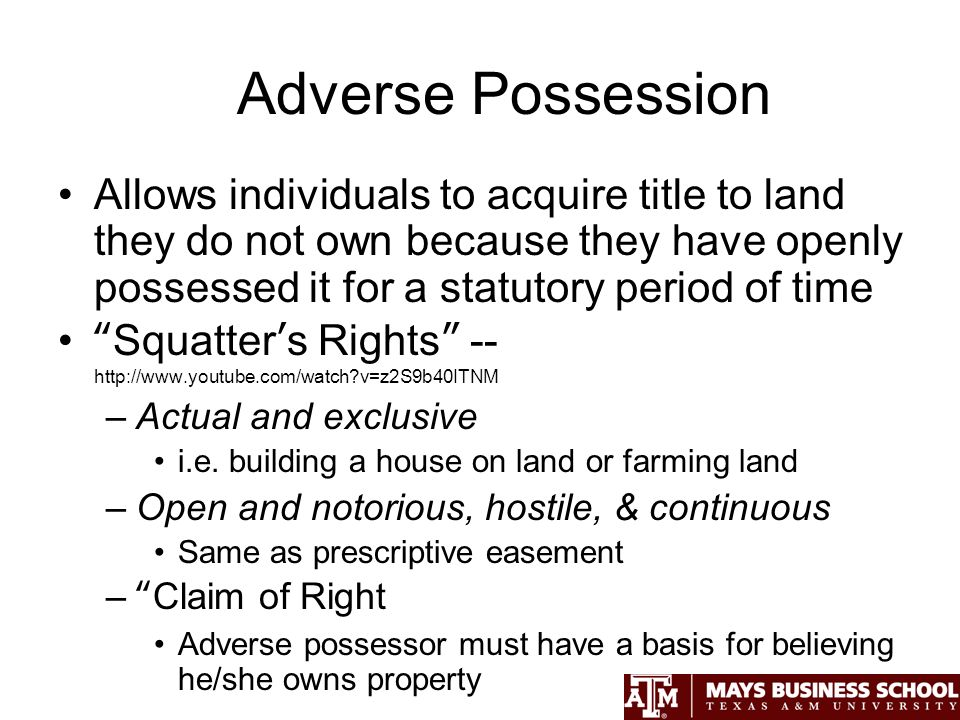 Adverse Possession Allows individuals to acquire title to land they do not own because they have openly possessed it for a statutory period of time Squatters Rights --   v=z2S9b40ITNM –Actual and exclusive i.e.
