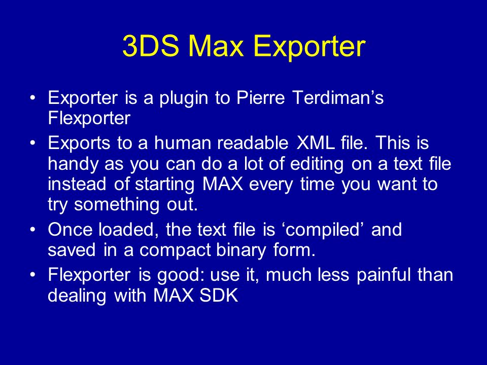 3DS Max Exporter Exporter is a plugin to Pierre Terdimans Flexporter Exports to a human readable XML file.