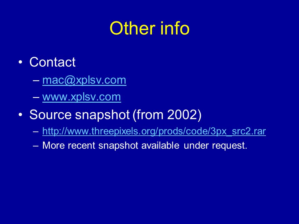 Other info Contact –mac@xplsv.commac@xplsv.com –www.xplsv.comwww.xplsv.com Source snapshot (from 2002) –http://www.threepixels.org/prods/code/3px_src2.rarhttp://www.threepixels.org/prods/code/3px_src2.rar –More recent snapshot available under request.