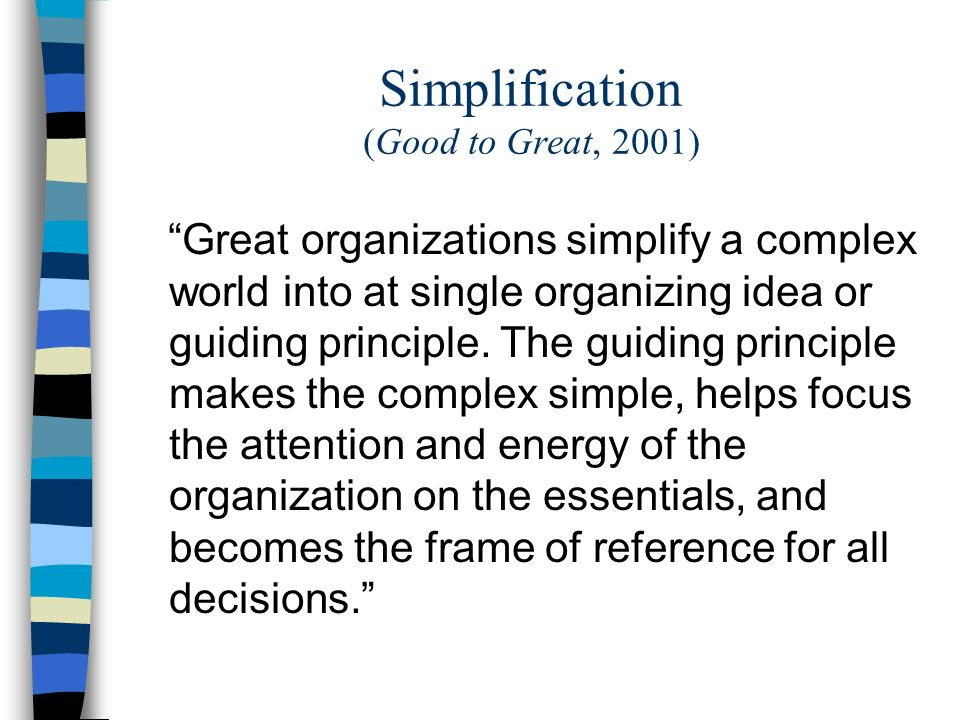 Simplification (Good to Great, 2001) Great organizations simplify a complex world into at single organizing idea or guiding principle.