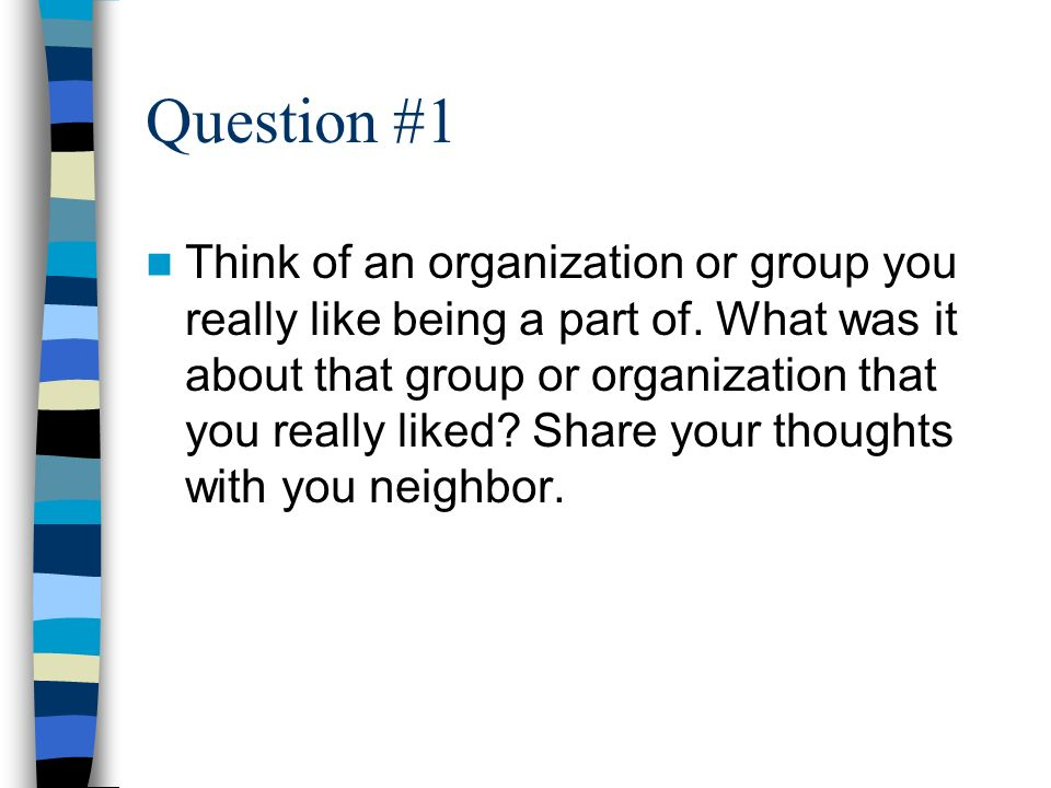 Question #1 Think of an organization or group you really like being a part of.