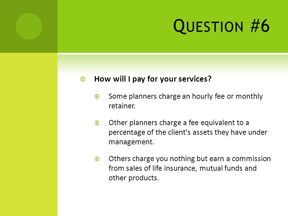 Q UESTION #6 How will I pay for your services.