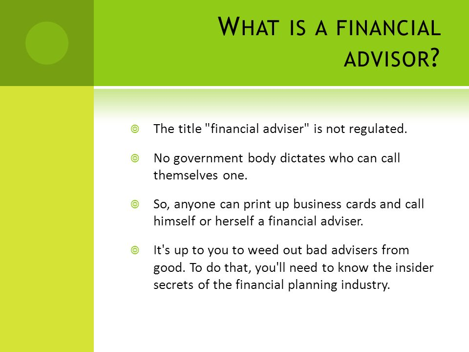 W HAT IS A FINANCIAL ADVISOR . The title financial adviser is not regulated.