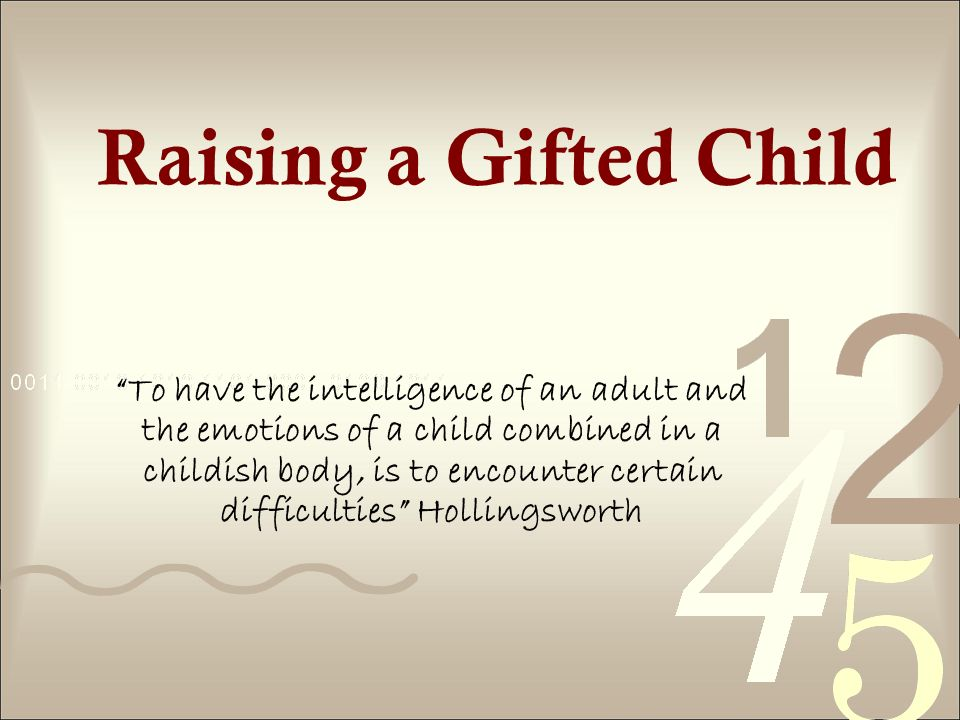 Raising a Gifted Child To have the intelligence of an adult and the emotions of a child combined in a childish body, is to encounter certain difficulties Hollingsworth