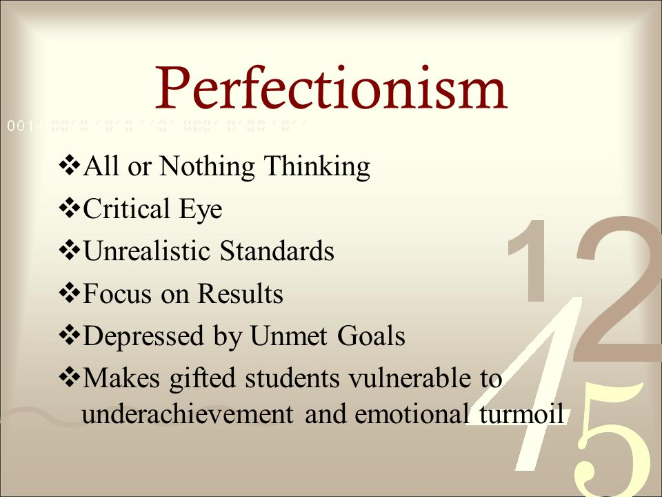 Perfectionism All or Nothing Thinking Critical Eye Unrealistic Standards Focus on Results Depressed by Unmet Goals Makes gifted students vulnerable to underachievement and emotional turmoil