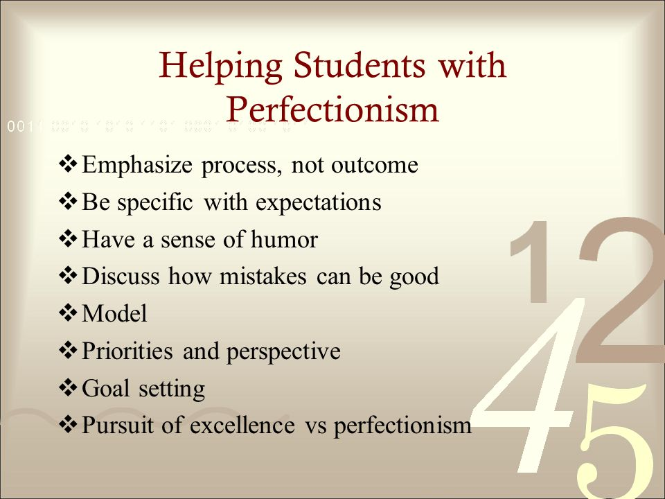 Helping Students with Perfectionism Emphasize process, not outcome Be specific with expectations Have a sense of humor Discuss how mistakes can be good Model Priorities and perspective Goal setting Pursuit of excellence vs perfectionism