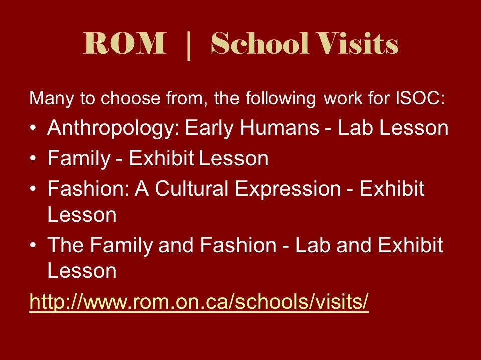 ROM | School Visits Many to choose from, the following work for ISOC: Anthropology: Early Humans - Lab Lesson Family - Exhibit Lesson Fashion: A Cultural Expression - Exhibit Lesson The Family and Fashion - Lab and Exhibit Lesson http://www.rom.on.ca/schools/visits/
