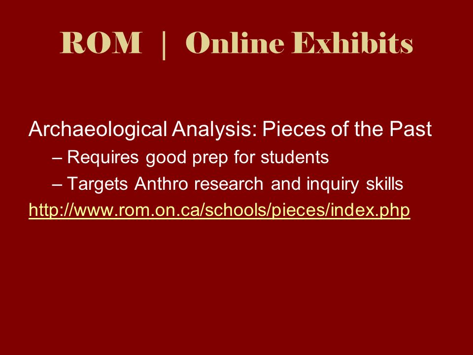 ROM | Online Exhibits Archaeological Analysis: Pieces of the Past –Requires good prep for students –Targets Anthro research and inquiry skills http://www.rom.on.ca/schools/pieces/index.php