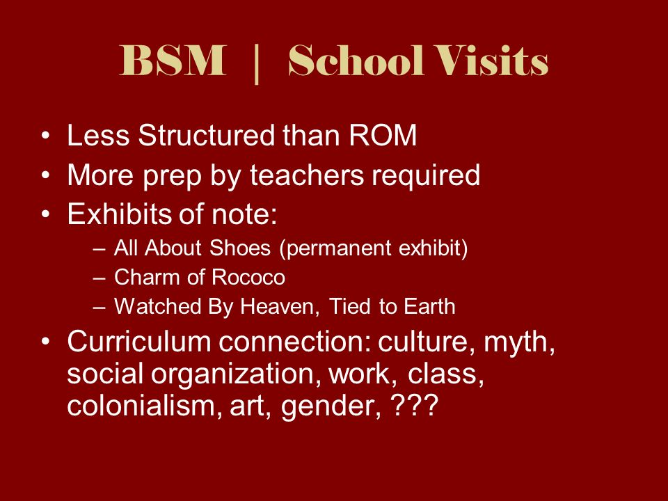 BSM | School Visits Less Structured than ROM More prep by teachers required Exhibits of note: –All About Shoes (permanent exhibit) –Charm of Rococo –Watched By Heaven, Tied to Earth Curriculum connection: culture, myth, social organization, work, class, colonialism, art, gender,