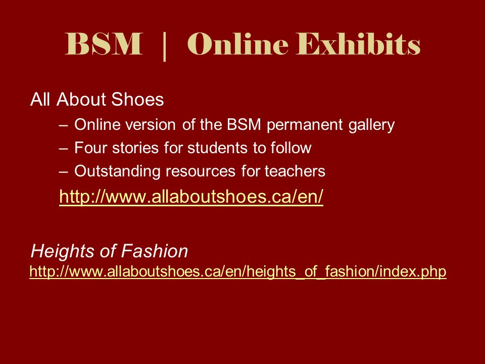 BSM | Online Exhibits All About Shoes –Online version of the BSM permanent gallery –Four stories for students to follow –Outstanding resources for teachers http://www.allaboutshoes.ca/en/ Heights of Fashion http://www.allaboutshoes.ca/en/heights_of_fashion/index.php http://www.allaboutshoes.ca/en/heights_of_fashion/index.php