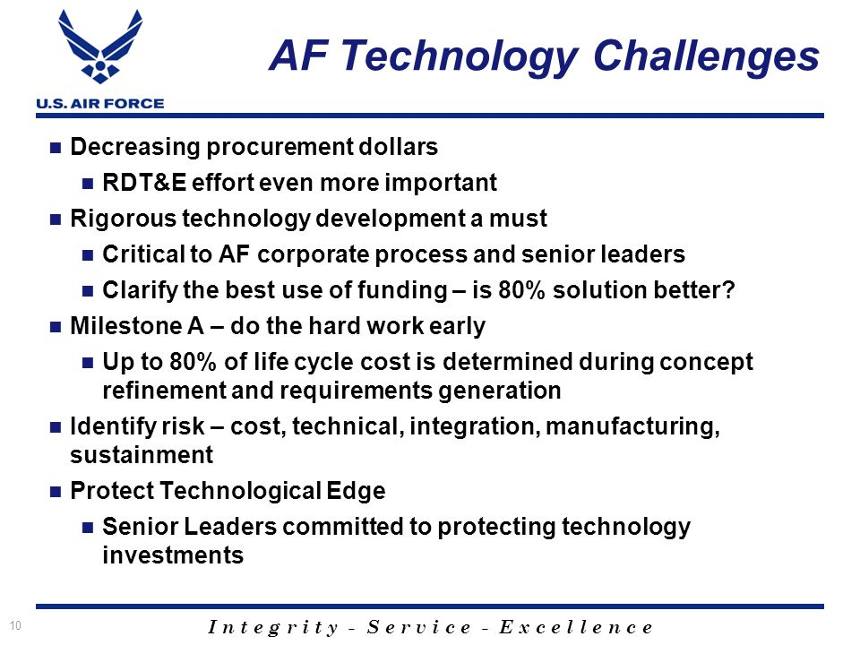 I n t e g r i t y - S e r v i c e - E x c e l l e n c e AF Technology Challenges Decreasing procurement dollars RDT&E effort even more important Rigorous technology development a must Critical to AF corporate process and senior leaders Clarify the best use of funding – is 80% solution better.