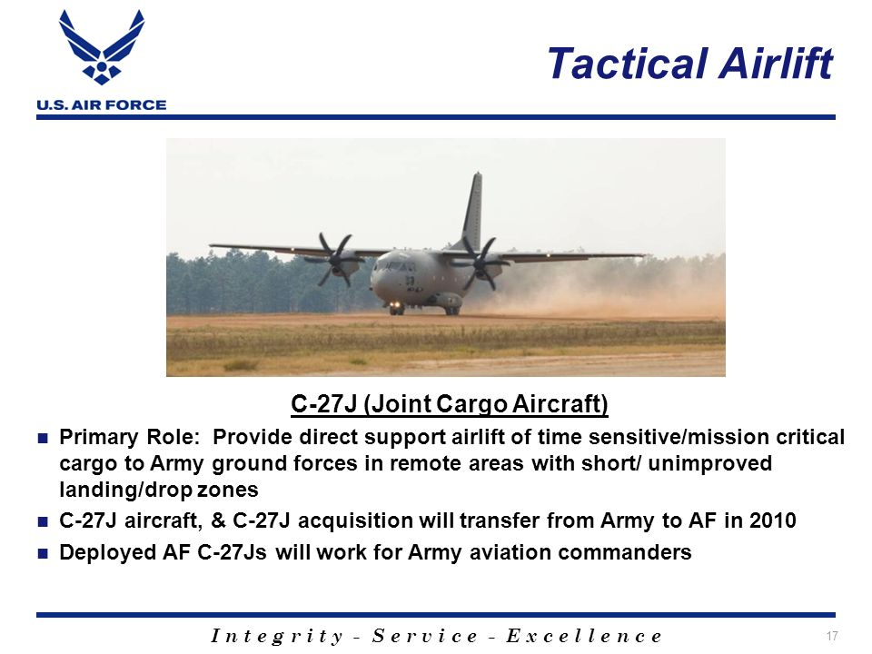 I n t e g r i t y - S e r v i c e - E x c e l l e n c e 17 Tactical Airlift C-27J (Joint Cargo Aircraft) Primary Role: Provide direct support airlift of time sensitive/mission critical cargo to Army ground forces in remote areas with short/ unimproved landing/drop zones C-27J aircraft, & C-27J acquisition will transfer from Army to AF in 2010 Deployed AF C-27Js will work for Army aviation commanders