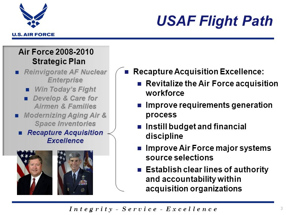 I n t e g r i t y - S e r v i c e - E x c e l l e n c e Air Force 2008-2010 Strategic Plan Reinvigorate AF Nuclear Enterprise Reinvigorate AF Nuclear Enterprise Win Todays Fight Win Todays Fight Develop & Care for Airmen & Families Develop & Care for Airmen & Families Modernizing Aging Air & Space Inventories Modernizing Aging Air & Space Inventories Recapture Acquisition Excellence Recapture Acquisition Excellence USAF Flight Path Recapture Acquisition Excellence: Revitalize the Air Force acquisition workforce Improve requirements generation process Instill budget and financial discipline Improve Air Force major systems source selections Establish clear lines of authority and accountability within acquisition organizations 3