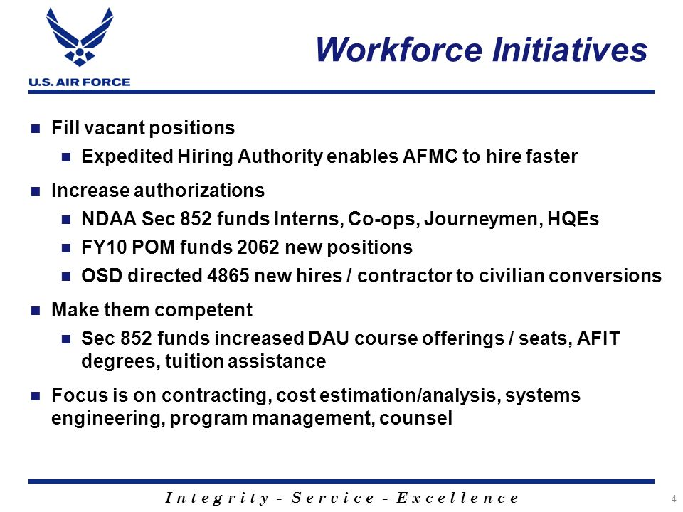 I n t e g r i t y - S e r v i c e - E x c e l l e n c e Workforce Initiatives 4 Fill vacant positions Expedited Hiring Authority enables AFMC to hire faster Increase authorizations NDAA Sec 852 funds Interns, Co-ops, Journeymen, HQEs FY10 POM funds 2062 new positions OSD directed 4865 new hires / contractor to civilian conversions Make them competent Sec 852 funds increased DAU course offerings / seats, AFIT degrees, tuition assistance Focus is on contracting, cost estimation/analysis, systems engineering, program management, counsel