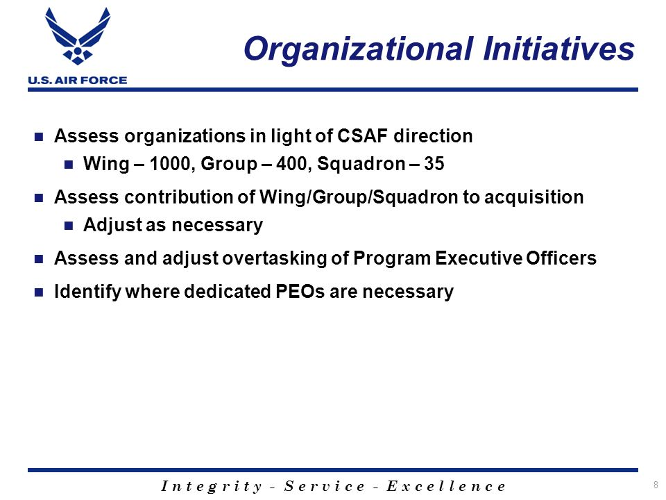 I n t e g r i t y - S e r v i c e - E x c e l l e n c e Organizational Initiatives Assess organizations in light of CSAF direction Wing – 1000, Group – 400, Squadron – 35 Assess contribution of Wing/Group/Squadron to acquisition Adjust as necessary Assess and adjust overtasking of Program Executive Officers Identify where dedicated PEOs are necessary 8