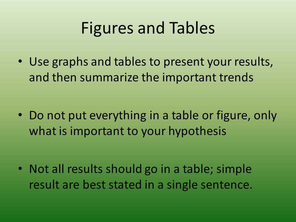 Figures and Tables Use graphs and tables to present your results, and then summarize the important trends Do not put everything in a table or figure, only what is important to your hypothesis Not all results should go in a table; simple result are best stated in a single sentence.