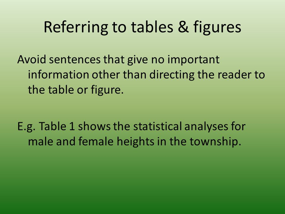 Referring to tables & figures Avoid sentences that give no important information other than directing the reader to the table or figure.