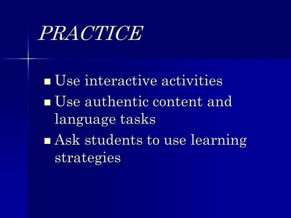 PRACTICE Use interactive activities Use interactive activities Use authentic content and language tasks Use authentic content and language tasks Ask students to use learning strategies Ask students to use learning strategies