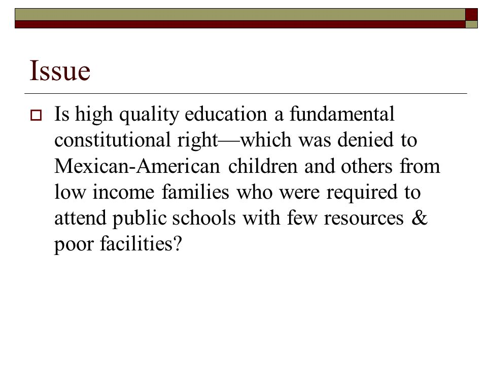 Issue Is high quality education a fundamental constitutional rightwhich was denied to Mexican-American children and others from low income families who were required to attend public schools with few resources & poor facilities