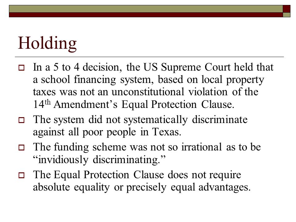 Holding In a 5 to 4 decision, the US Supreme Court held that a school financing system, based on local property taxes was not an unconstitutional violation of the 14 th Amendments Equal Protection Clause.
