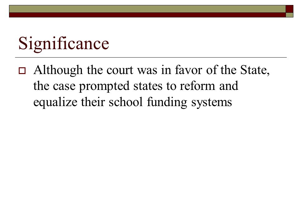 Significance Although the court was in favor of the State, the case prompted states to reform and equalize their school funding systems