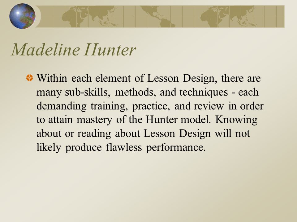 Madeline Hunter Within each element of Lesson Design, there are many sub-skills, methods, and techniques - each demanding training, practice, and review in order to attain mastery of the Hunter model.
