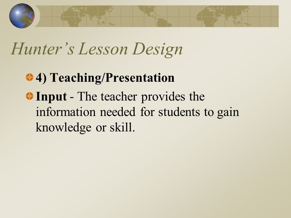Hunters Lesson Design 4) Teaching/Presentation Input - The teacher provides the information needed for students to gain knowledge or skill.