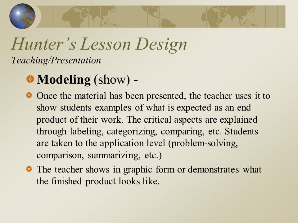 Hunters Lesson Design Teaching/Presentation Modeling (show) - Once the material has been presented, the teacher uses it to show students examples of what is expected as an end product of their work.