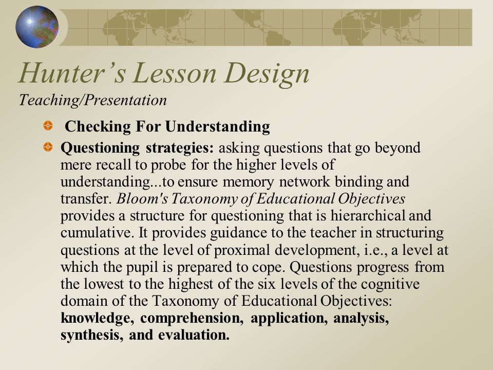 Hunters Lesson Design Teaching/Presentation Checking For Understanding Questioning strategies: asking questions that go beyond mere recall to probe for the higher levels of understanding...to ensure memory network binding and transfer.