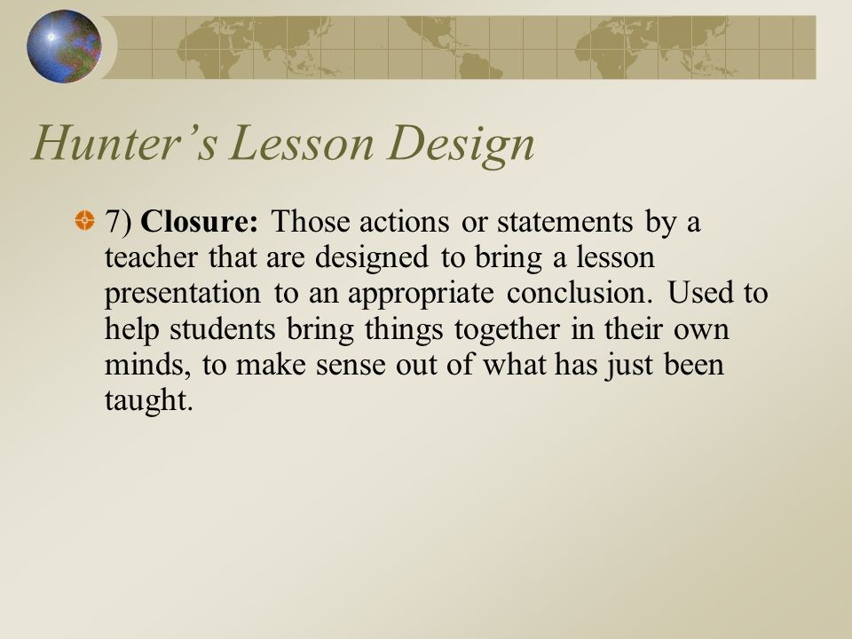 Hunters Lesson Design 7) Closure: Those actions or statements by a teacher that are designed to bring a lesson presentation to an appropriate conclusion.