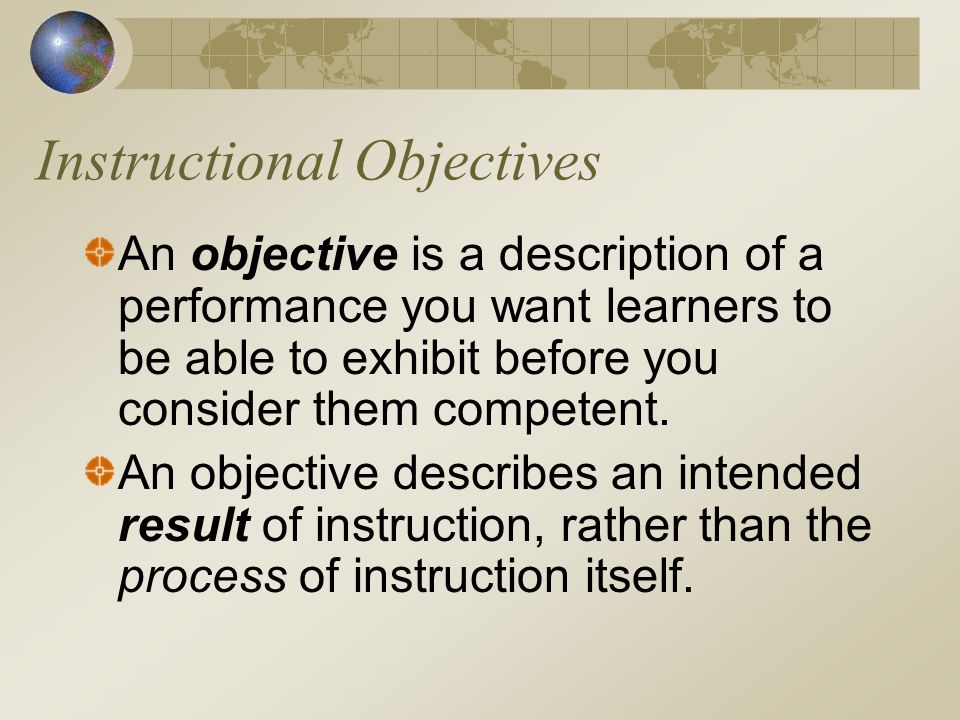 Instructional Objectives An objective is a description of a performance you want learners to be able to exhibit before you consider them competent.