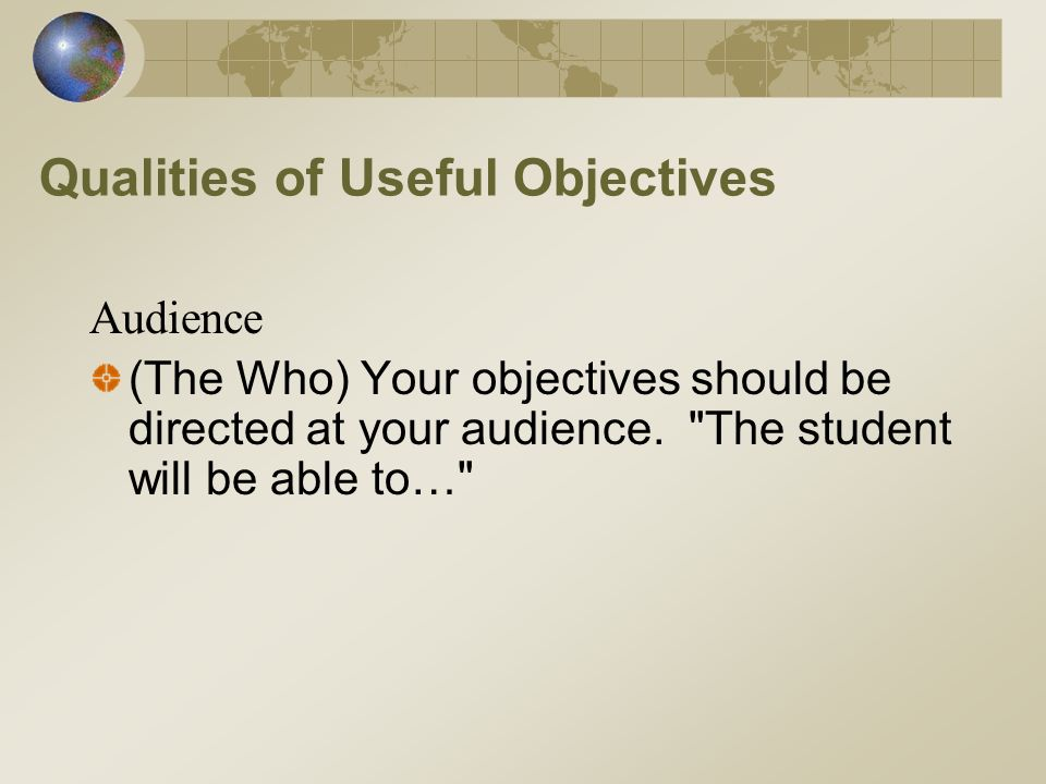 Qualities of Useful Objectives Audience (The Who) Your objectives should be directed at your audience.