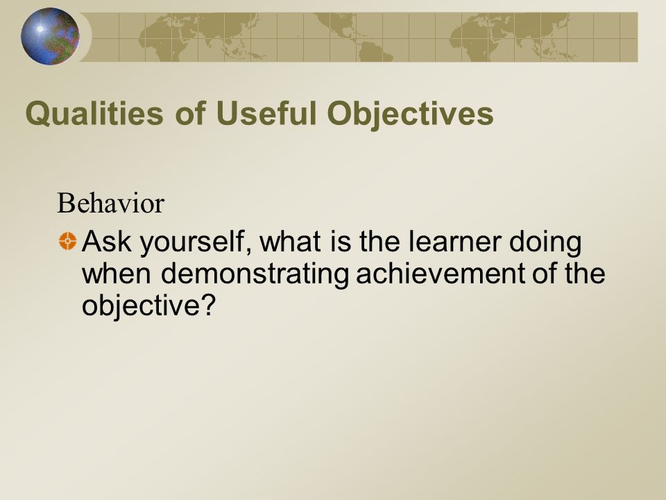 Qualities of Useful Objectives Behavior Ask yourself, what is the learner doing when demonstrating achievement of the objective