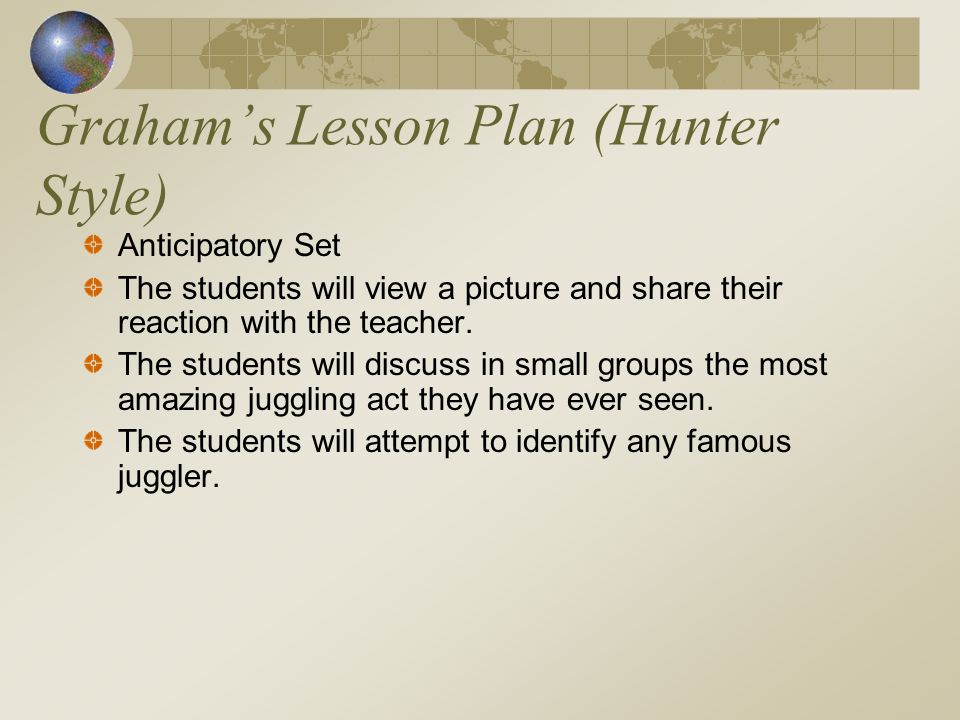 Grahams Lesson Plan (Hunter Style) Anticipatory Set The students will view a picture and share their reaction with the teacher.