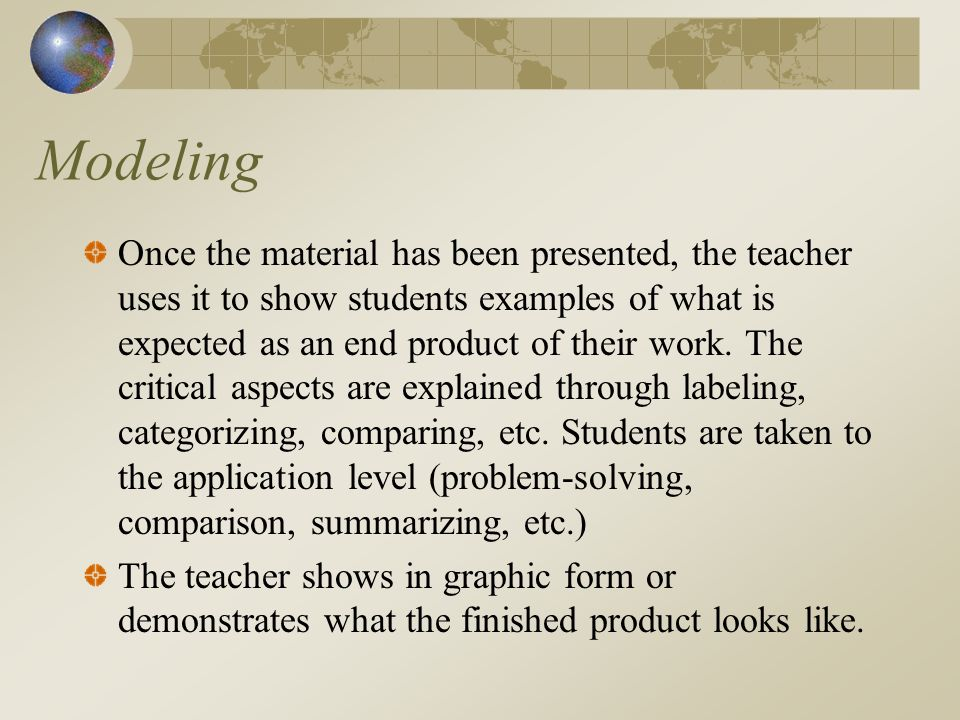 Modeling Once the material has been presented, the teacher uses it to show students examples of what is expected as an end product of their work.