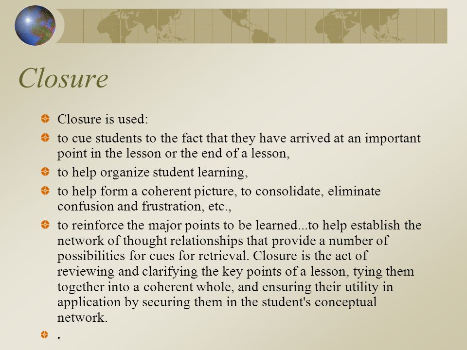 Closure Closure is used: to cue students to the fact that they have arrived at an important point in the lesson or the end of a lesson, to help organize student learning, to help form a coherent picture, to consolidate, eliminate confusion and frustration, etc., to reinforce the major points to be learned...to help establish the network of thought relationships that provide a number of possibilities for cues for retrieval.