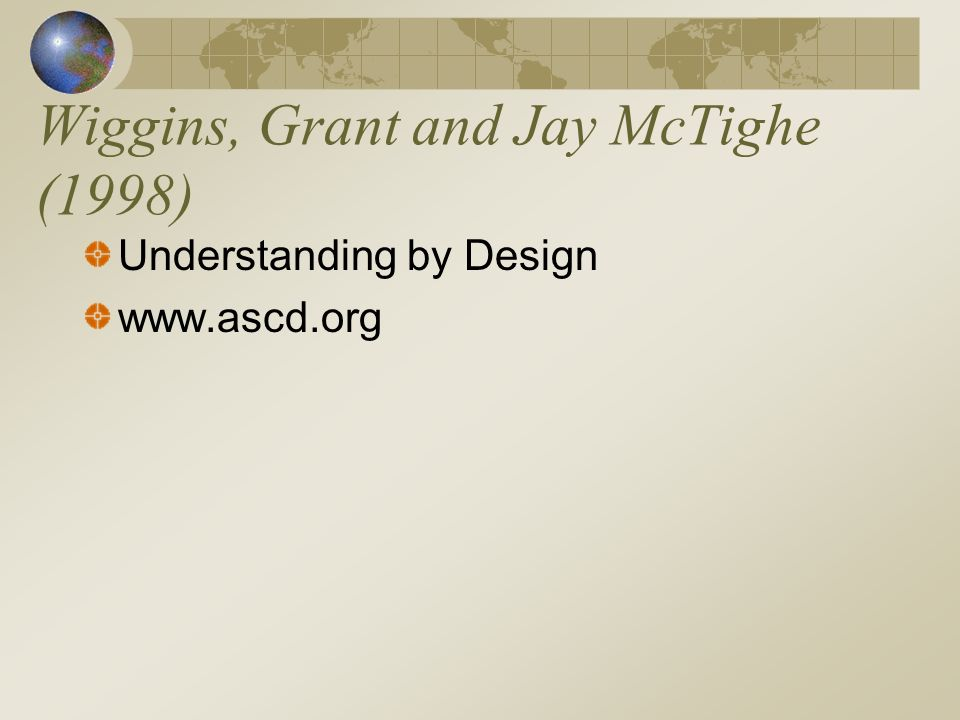 Wiggins, Grant and Jay McTighe (1998) Understanding by Design www.ascd.org
