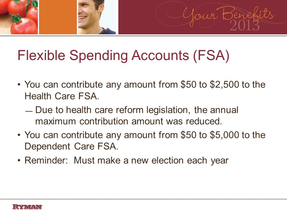 Flexible Spending Accounts (FSA) You can contribute any amount from $50 to $2,500 to the Health Care FSA.