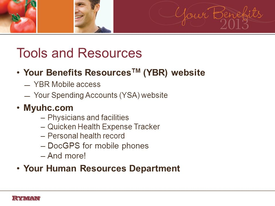 Tools and Resources Your Benefits Resources TM (YBR) website YBR Mobile access Your Spending Accounts (YSA) website Myuhc.com –Physicians and facilities –Quicken Health Expense Tracker –Personal health record –DocGPS for mobile phones –And more.