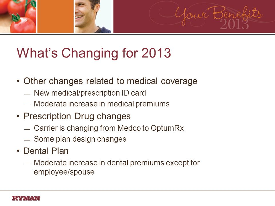 Whats Changing for 2013 Other changes related to medical coverage New medical/prescription ID card Moderate increase in medical premiums Prescription Drug changes Carrier is changing from Medco to OptumRx Some plan design changes Dental Plan Moderate increase in dental premiums except for employee/spouse