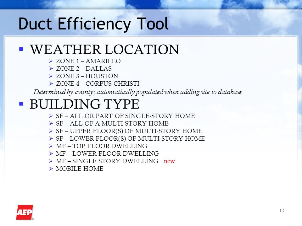 13 Duct Efficiency Tool WEATHER LOCATION ZONE 1 – AMARILLO ZONE 2 – DALLAS ZONE 3 – HOUSTON ZONE 4 – CORPUS CHRISTI Determined by county; automatically populated when adding site to database BUILDING TYPE SF – ALL OR PART OF SINGLE-STORY HOME SF – ALL OF A MULTI-STORY HOME SF – UPPER FLOOR(S) OF MULTI-STORY HOME SF – LOWER FLOOR(S) OF MULTI-STORY HOME MF – TOP FLOOR DWELLING MF – LOWER FLOOR DWELLING MF – SINGLE-STORY DWELLING - new MOBILE HOME