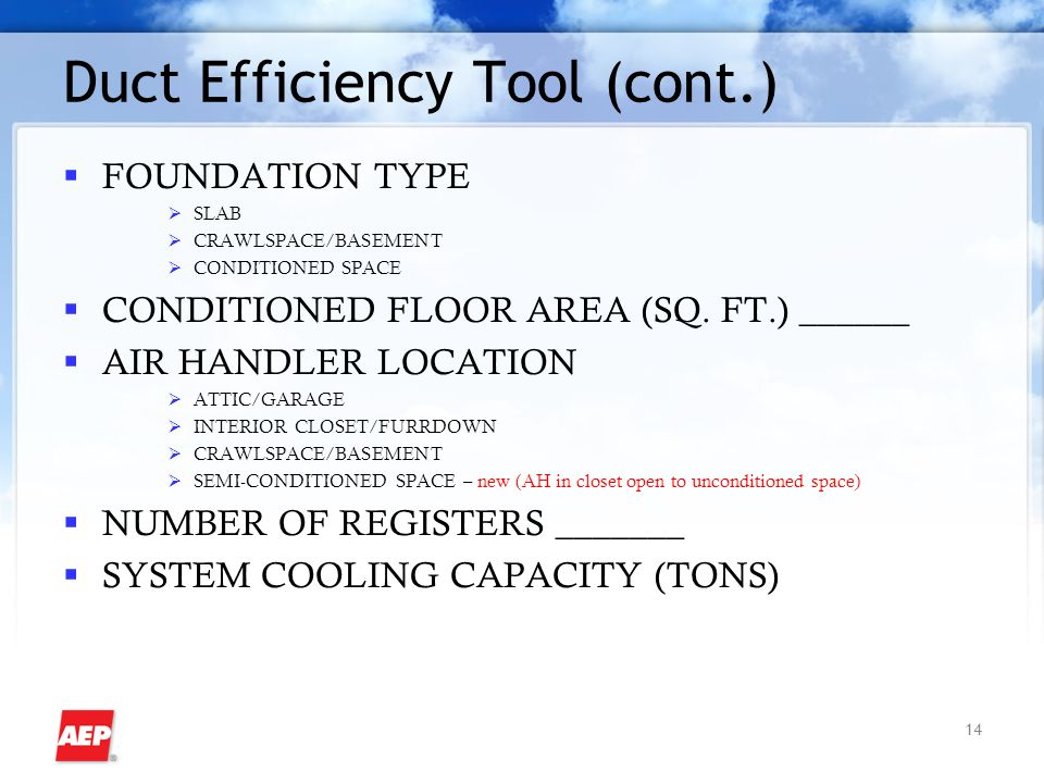 14 Duct Efficiency Tool (cont.) FOUNDATION TYPE SLAB CRAWLSPACE/BASEMENT CONDITIONED SPACE CONDITIONED FLOOR AREA (SQ.