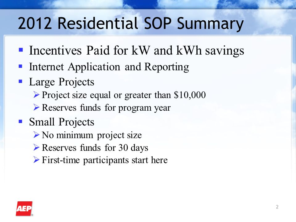 Residential SOP Summary Incentives Paid for kW and kWh savings Internet Application and Reporting Large Projects Project size equal or greater than $10,000 Reserves funds for program year Small Projects No minimum project size Reserves funds for 30 days First-time participants start here