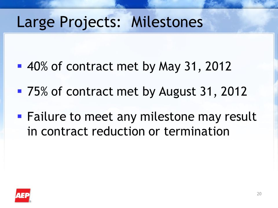 20 Large Projects: Milestones 40% of contract met by May 31, % of contract met by August 31, 2012 Failure to meet any milestone may result in contract reduction or termination