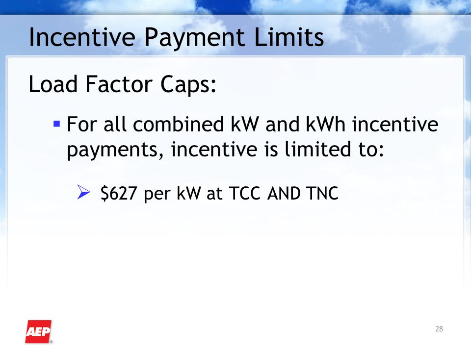 28 Incentive Payment Limits Load Factor Caps: For all combined kW and kWh incentive payments, incentive is limited to: $627 per kW at TCC AND TNC