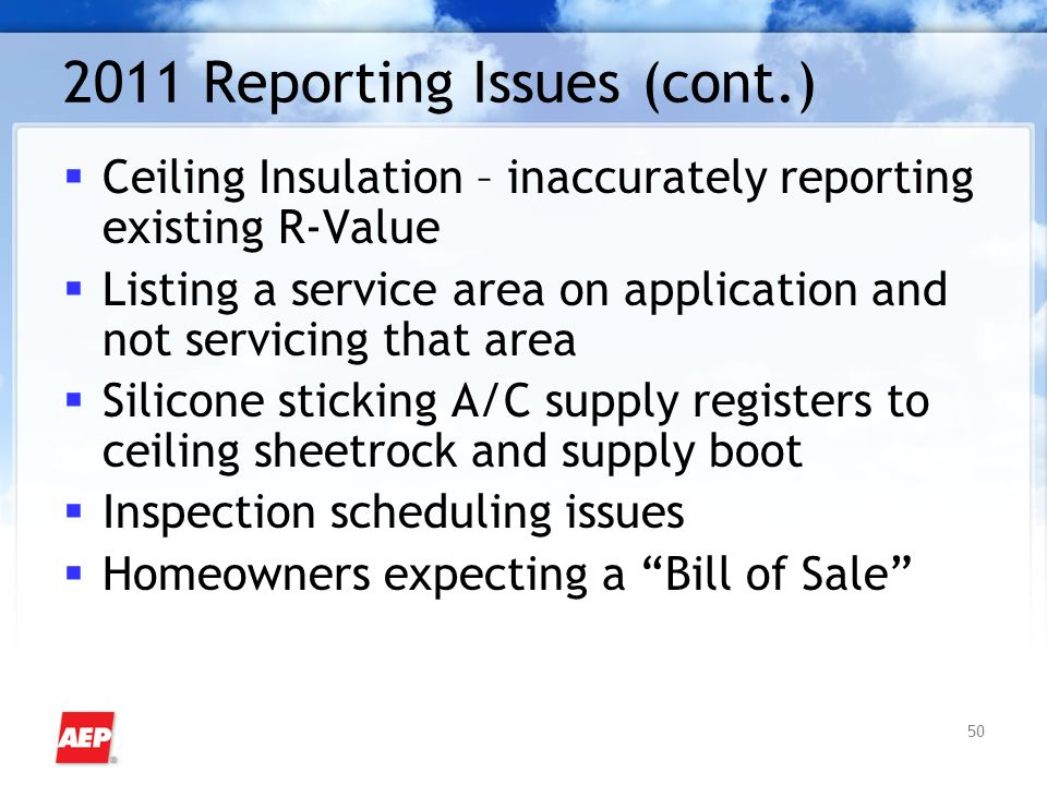 Reporting Issues (cont.) Ceiling Insulation – inaccurately reporting existing R-Value Listing a service area on application and not servicing that area Silicone sticking A/C supply registers to ceiling sheetrock and supply boot Inspection scheduling issues Homeowners expecting a Bill of Sale