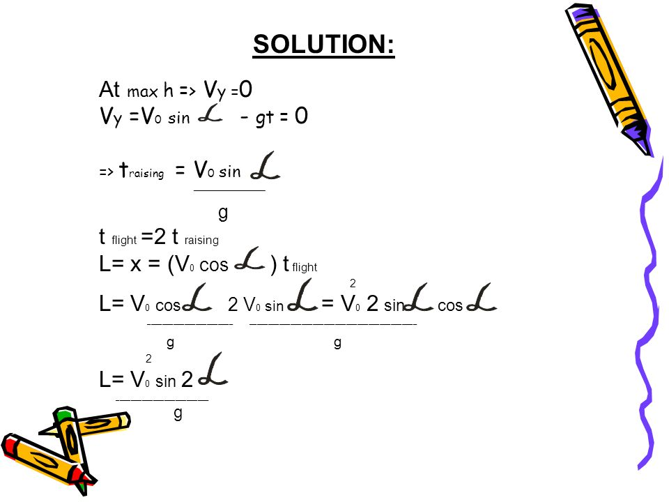 SOLUTION: At max h => V y = 0 V y =V 0 sin - gt = 0 => t raising = V 0 sin _______________ g t flight =2 t raising L= x = (V 0 cos ) t flight 2 L= V 0 cos 2 V 0 sin = V 0 2 sin cos _______________________ _____________________________________________ g g 2 L= V 0 sin 2 _________________________ g