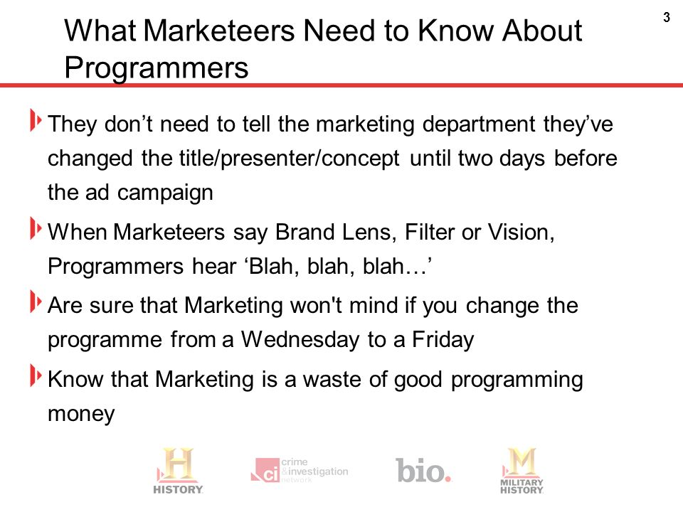 3 What Marketeers Need to Know About Programmers They dont need to tell the marketing department theyve changed the title/presenter/concept until two days before the ad campaign When Marketeers say Brand Lens, Filter or Vision, Programmers hear Blah, blah, blah… Are sure that Marketing won t mind if you change the programme from a Wednesday to a Friday Know that Marketing is a waste of good programming money